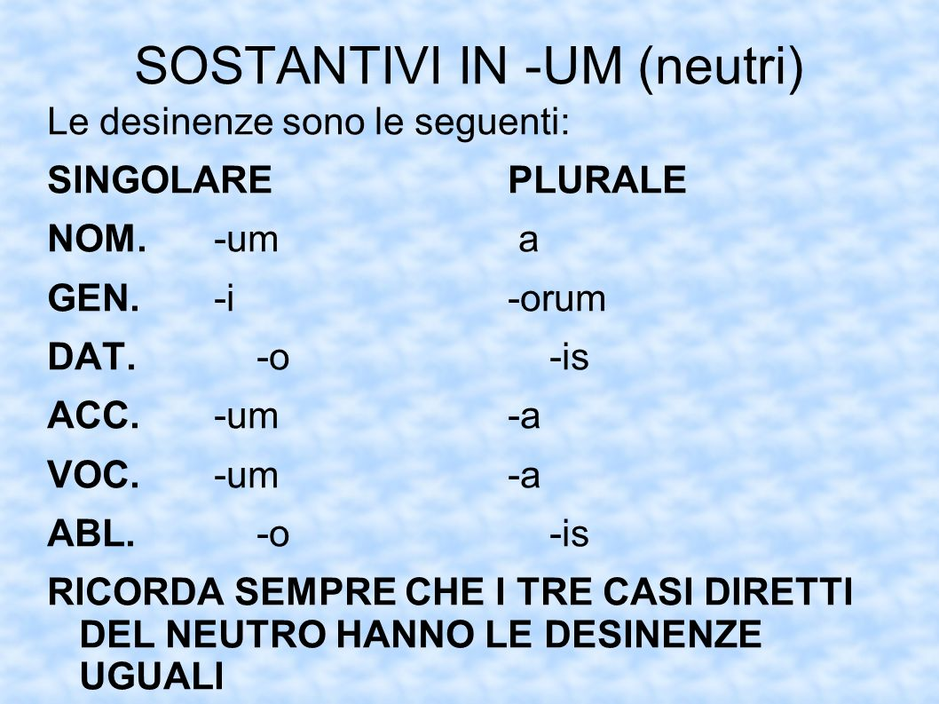 SOSTANTIVI IN -UM (neutri) Le desinenze sono le seguenti: SINGOLAREPLURALE NOM.-um a GEN.-i-orum DAT.-o-is ACC.-um-a VOC.-um-a ABL.-o-is RICORDA SEMPR