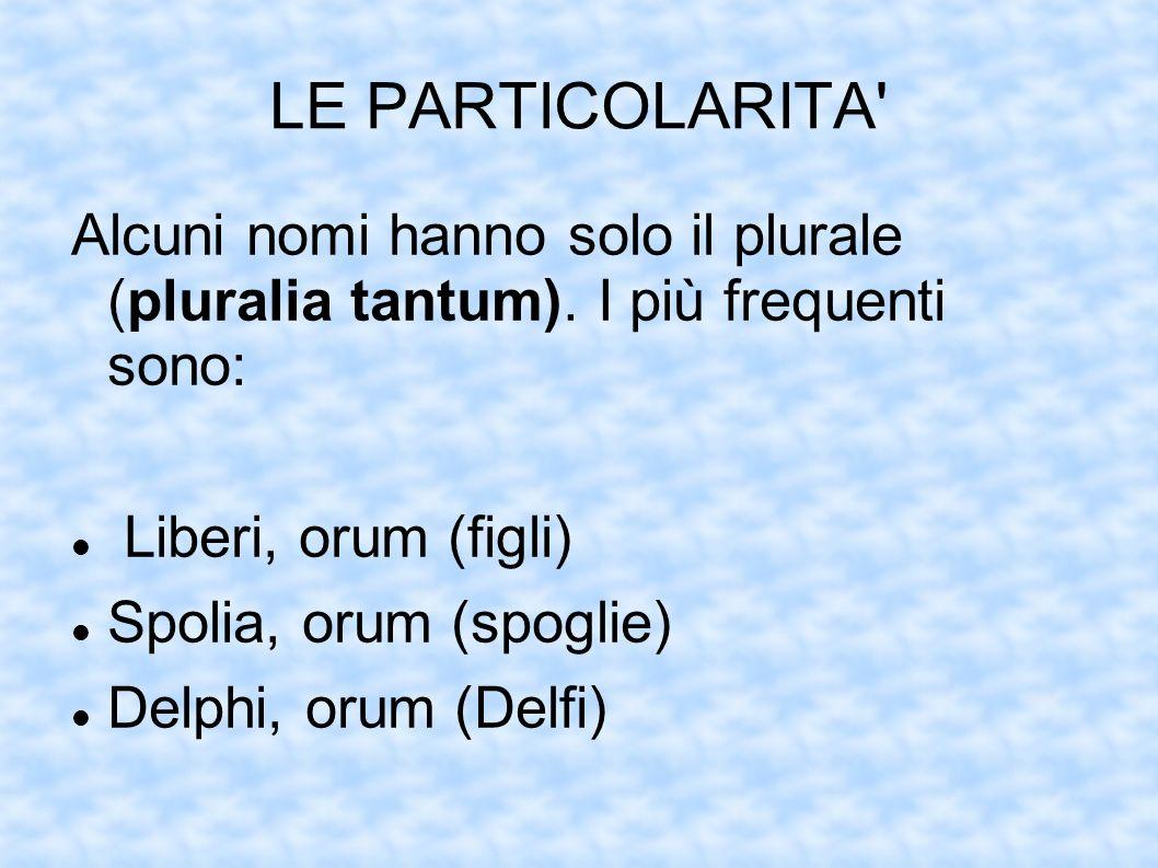 LE PARTICOLARITA' Alcuni nomi hanno solo il plurale (pluralia tantum). I più frequenti sono: Liberi, orum (figli) Spolia, orum (spoglie) Delphi, orum