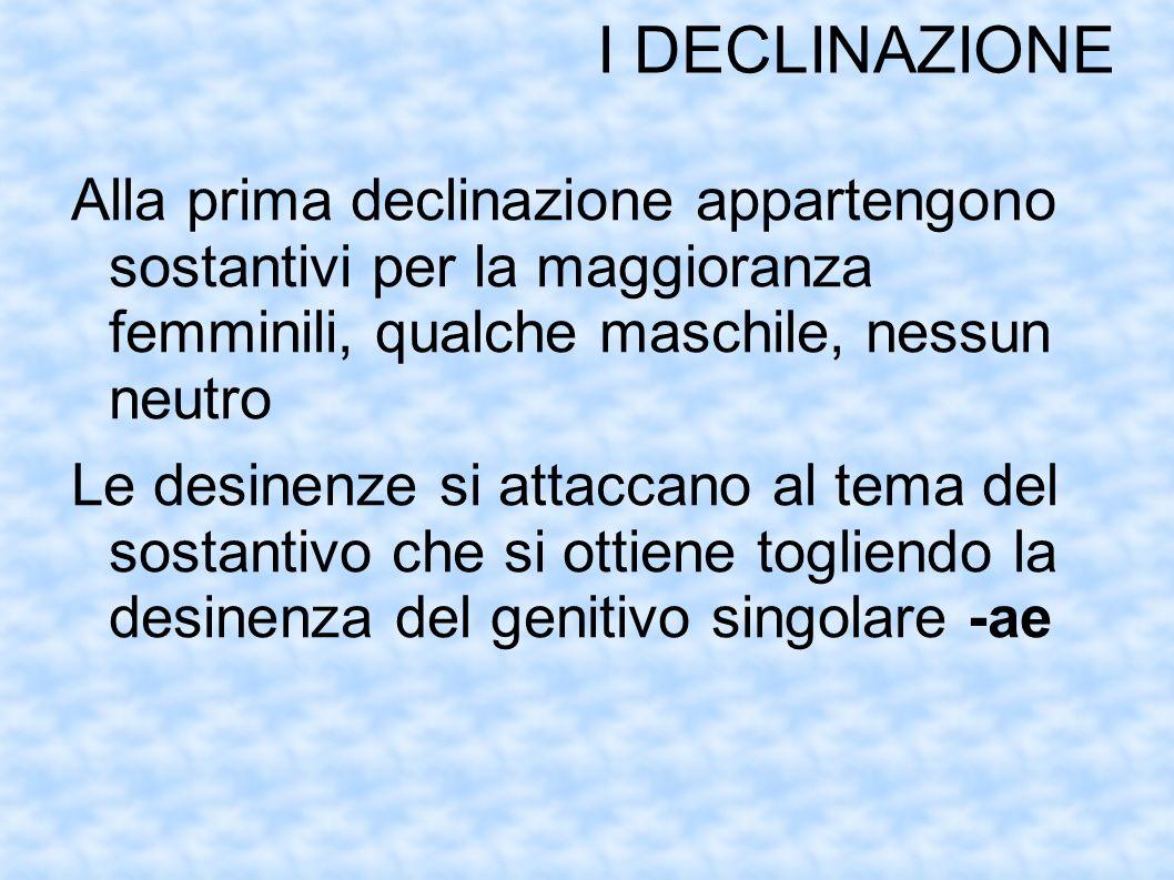 I DECLINAZIONE Alla prima declinazione appartengono sostantivi per la maggioranza femminili, qualche maschile, nessun neutro Le desinenze si attaccano al tema del sostantivo che si ottiene togliendo la desinenza del genitivo singolare -ae
