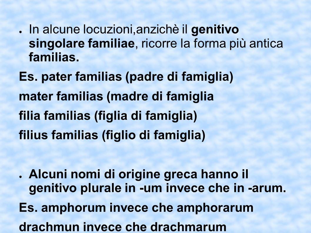 In alcune locuzioni,anzichè il genitivo singolare familiae, ricorre la forma più antica familias. Es. pater familias (padre di famiglia) mater familia
