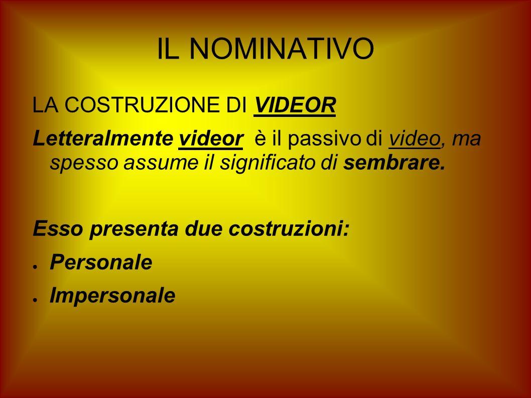 IL NOMINATIVO LA COSTRUZIONE DI VIDEOR Letteralmente videor è il passivo di video, ma spesso assume il significato di sembrare. Esso presenta due cost