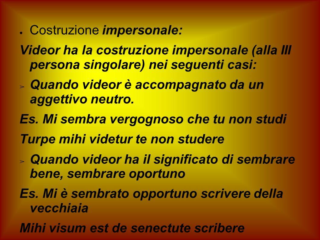 Costruzione impersonale: Videor ha la costruzione impersonale (alla III persona singolare) nei seguenti casi: Quando videor è accompagnato da un agget