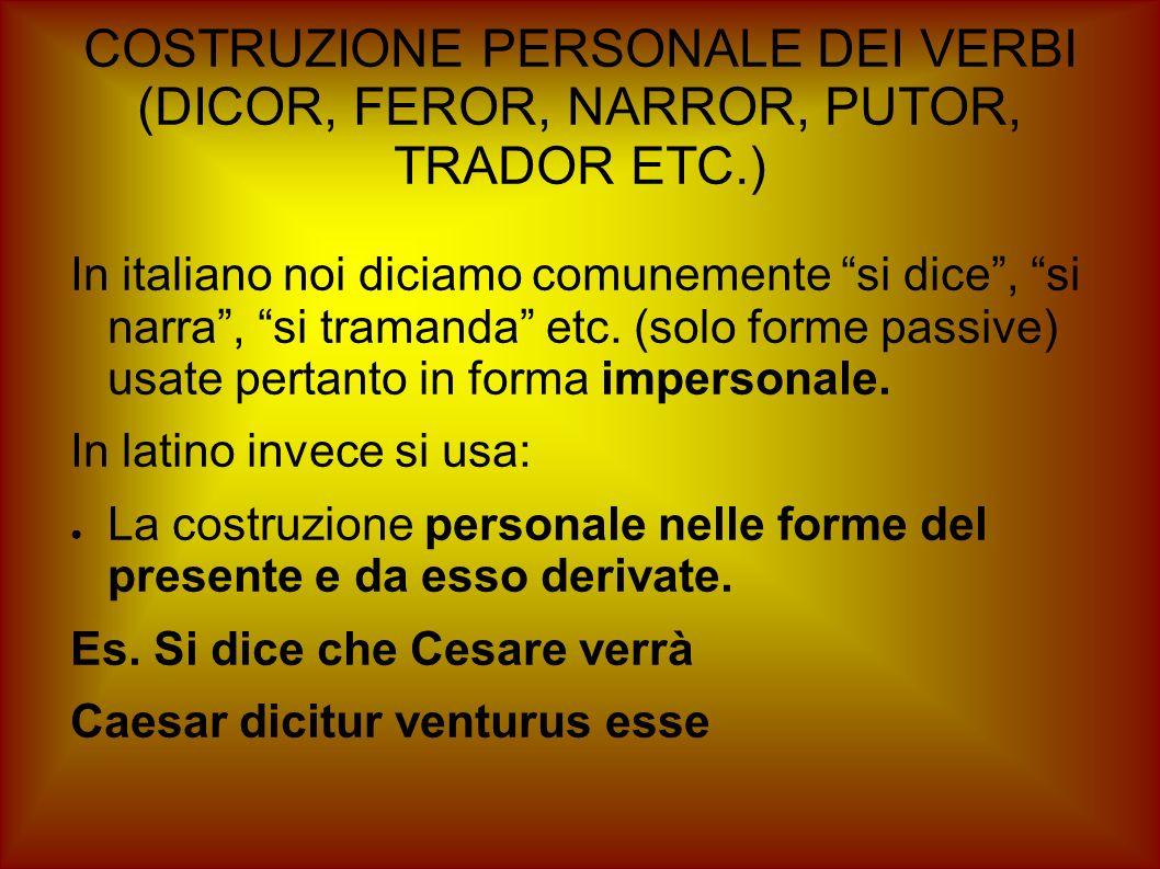 COSTRUZIONE PERSONALE DEI VERBI (DICOR, FEROR, NARROR, PUTOR, TRADOR ETC.) In italiano noi diciamo comunemente si dice, si narra, si tramanda etc. (so