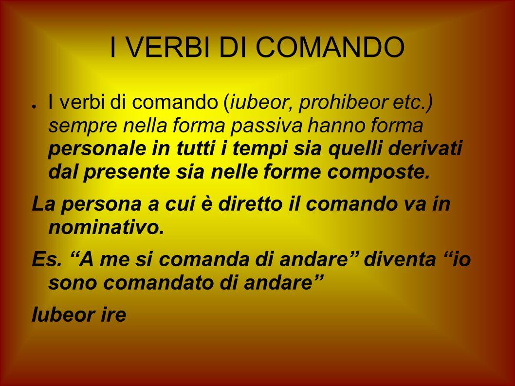 I VERBI DI COMANDO I verbi di comando (iubeor, prohibeor etc.) sempre nella forma passiva hanno forma personale in tutti i tempi sia quelli derivati d
