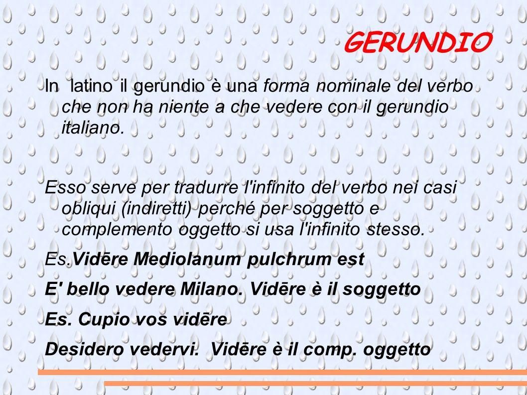 GERUNDIO In latino il gerundio è una forma nominale del verbo che non ha niente a che vedere con il gerundio italiano.