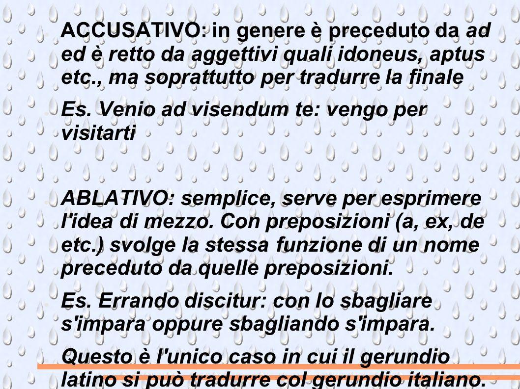 ACCUSATIVO: in genere è preceduto da ad ed è retto da aggettivi quali idoneus, aptus etc., ma soprattutto per tradurre la finale Es.