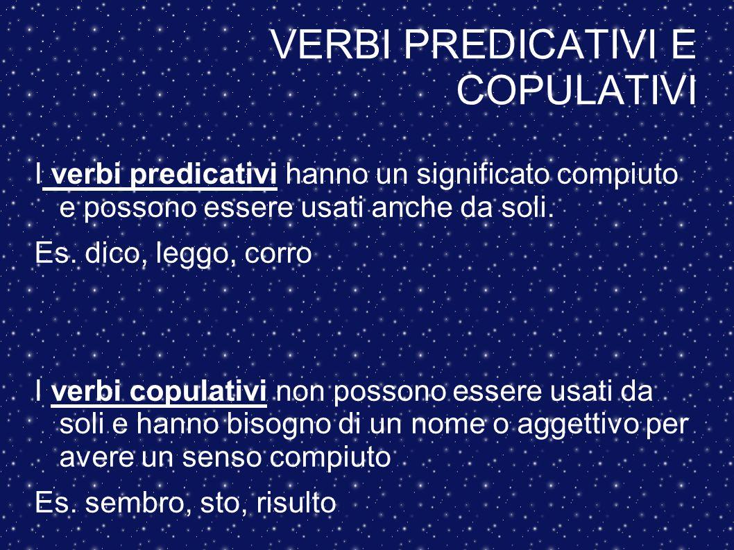 VERBI PREDICATIVI E COPULATIVI I verbi predicativi hanno un significato compiuto e possono essere usati anche da soli. Es. dico, leggo, corro I verbi
