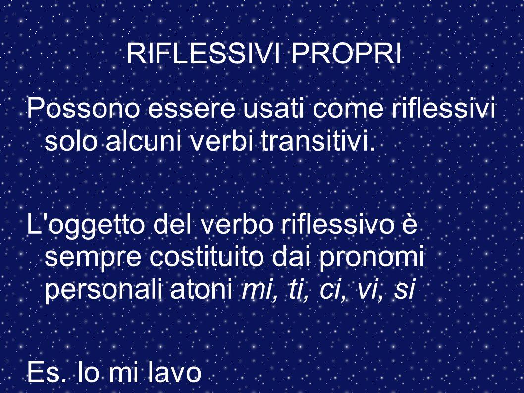 RIFLESSIVI PROPRI Possono essere usati come riflessivi solo alcuni verbi transitivi. L'oggetto del verbo riflessivo è sempre costituito dai pronomi pe