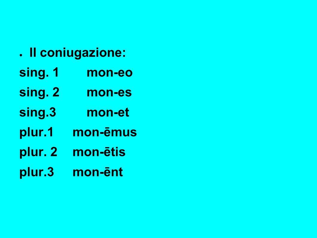 II coniugazione: sing.1mon-eo sing. 2mon-es sing.3 mon-et plur.1mon-ēmus plur.
