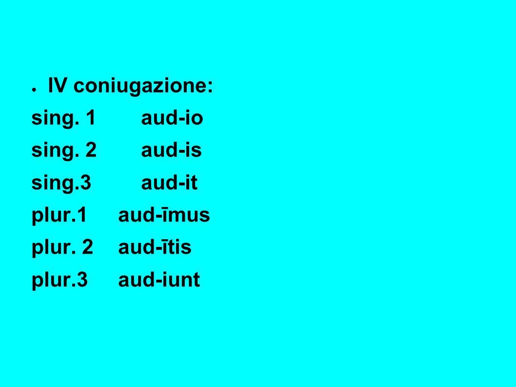 IV coniugazione: sing. 1aud-io sing. 2aud-is sing.3 aud-it plur.1aud-īmus plur.