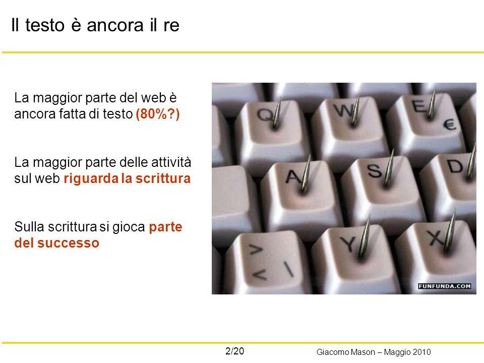 2/20 Giacomo Mason – Maggio 2010 Il testo è ancora il re La maggior parte del web è ancora fatta di testo (80% ) La maggior parte delle attività sul web riguarda la scrittura Sulla scrittura si gioca parte del successo