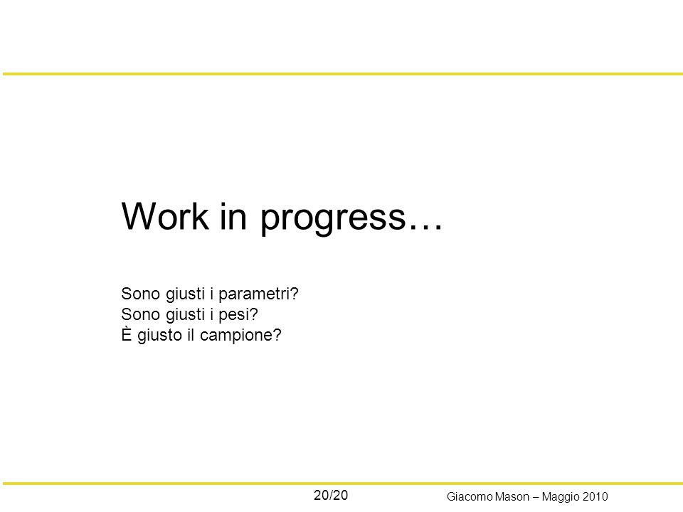 20/20 Giacomo Mason – Maggio 2010 Work in progress… Sono giusti i parametri? Sono giusti i pesi? È giusto il campione?