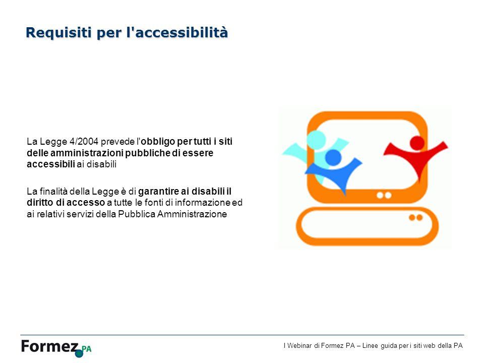 I Webinar di Formez PA – Linee guida per i siti web della PA Requisiti per l'accessibilità La Legge 4/2004 prevede l'obbligo per tutti i siti delle am