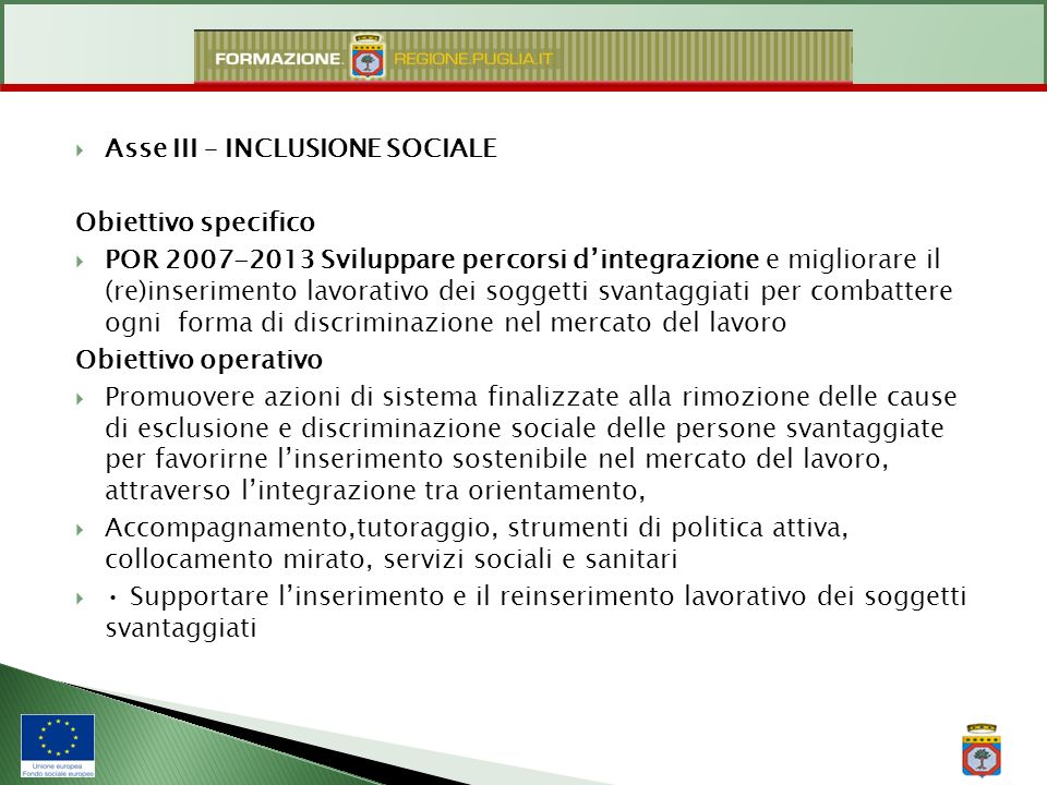 Asse III – INCLUSIONE SOCIALE Obiettivo specifico POR 2007-2013 Sviluppare percorsi dintegrazione e migliorare il (re)inserimento lavorativo dei sogge