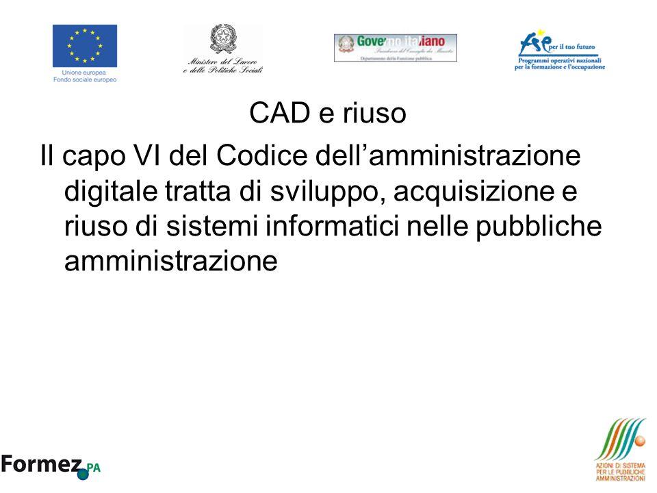 CAD e riuso Il capo VI del Codice dellamministrazione digitale tratta di sviluppo, acquisizione e riuso di sistemi informatici nelle pubbliche amminis