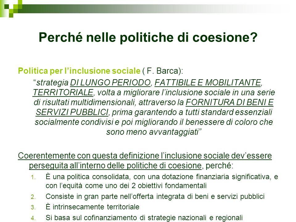 Perché nelle politiche di coesione? Politica per linclusione sociale ( F. Barca): strategia DI LUNGO PERIODO, FATTIBILE E MOBILITANTE, TERRITORIALE, v