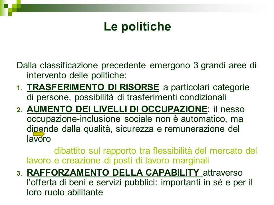 Le politiche Dalla classificazione precedente emergono 3 grandi aree di intervento delle politiche: 1. TRASFERIMENTO DI RISORSE a particolari categori