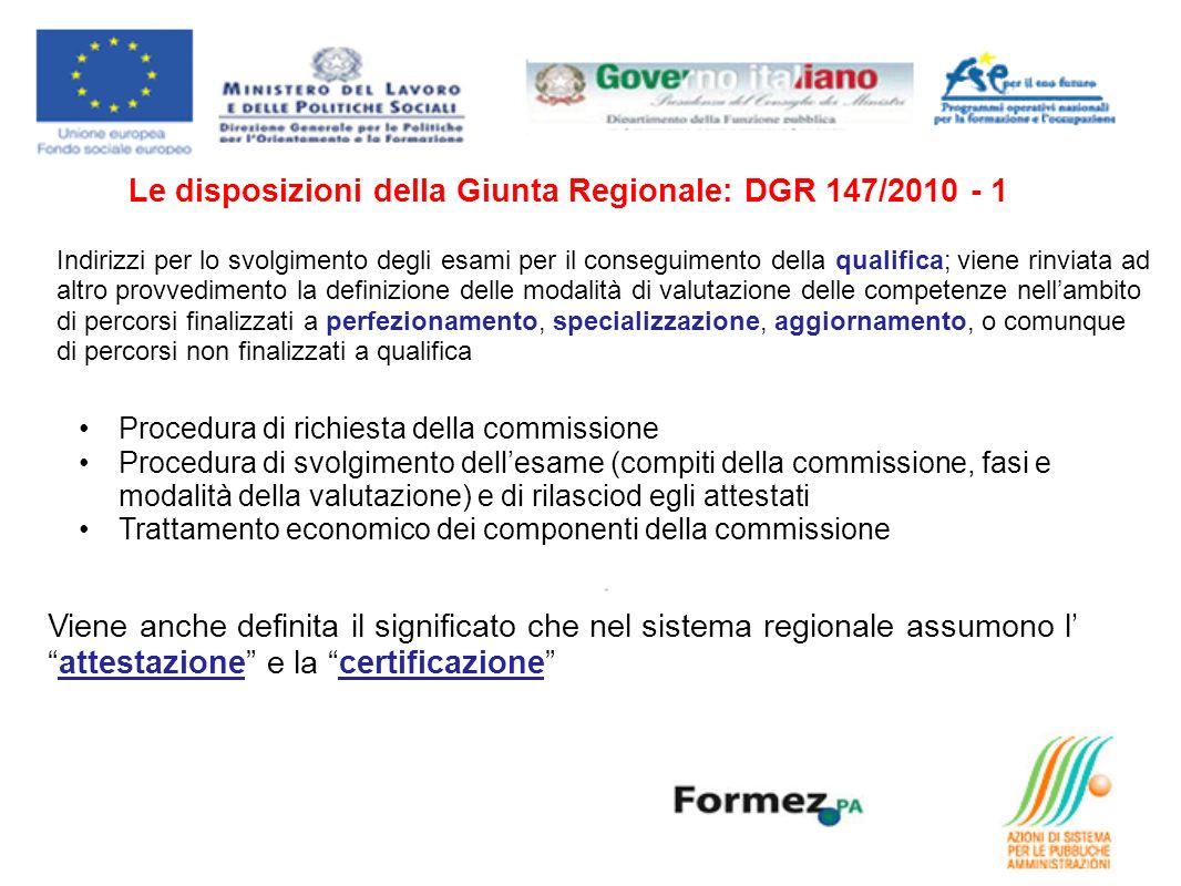 Le disposizioni della Giunta Regionale: DGR 147/2010 - 1 Indirizzi per lo svolgimento degli esami per il conseguimento della qualifica; viene rinviata ad altro provvedimento la definizione delle modalità di valutazione delle competenze nellambito di percorsi finalizzati a perfezionamento, specializzazione, aggiornamento, o comunque di percorsi non finalizzati a qualifica Viene anche definita il significato che nel sistema regionale assumono lattestazione e la certificazione Procedura di richiesta della commissione Procedura di svolgimento dellesame (compiti della commissione, fasi e modalità della valutazione) e di rilasciod egli attestati Trattamento economico dei componenti della commissione