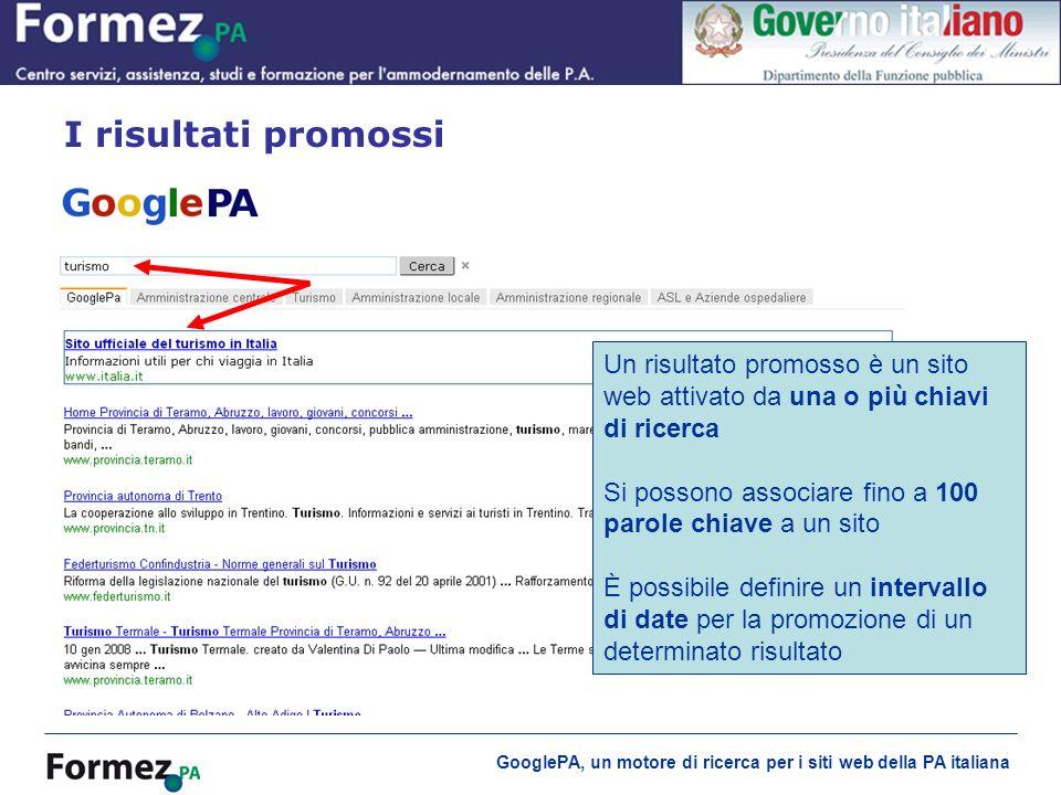 GooglePA, un motore di ricerca per i siti web della PA italiana I risultati promossi Un risultato promosso è un sito web attivato da una o più chiavi di ricerca Si possono associare fino a 100 parole chiave a un sito È possibile definire un intervallo di date per la promozione di un determinato risultato