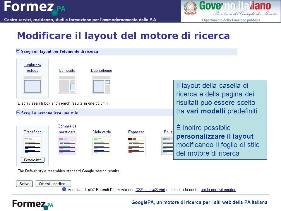 GooglePA, un motore di ricerca per i siti web della PA italiana Modificare il layout del motore di ricerca Il layout della casella di ricerca e della pagina dei risultati può essere scelto tra vari modelli predefiniti È inoltre possibile personalizzare il layout modificando il foglio di stile del motore di ricerca