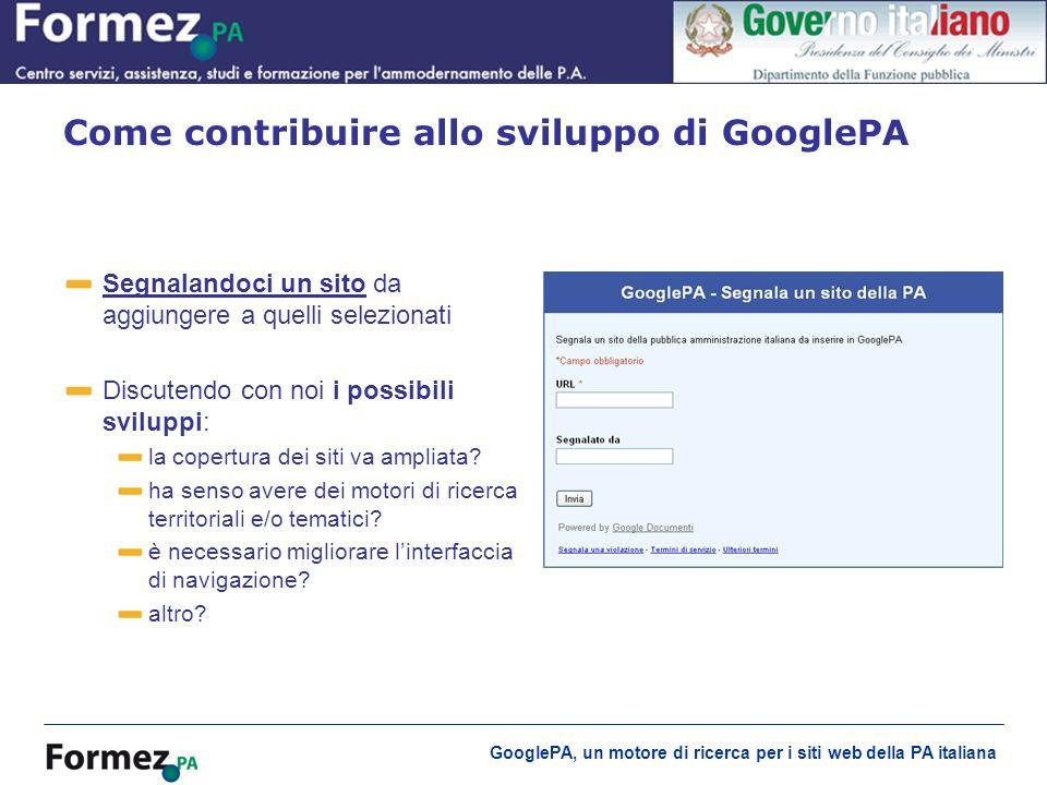 GooglePA, un motore di ricerca per i siti web della PA italiana Segnalandoci un sitoSegnalandoci un sito da aggiungere a quelli selezionati Discutendo con noi i possibili sviluppi: la copertura dei siti va ampliata.