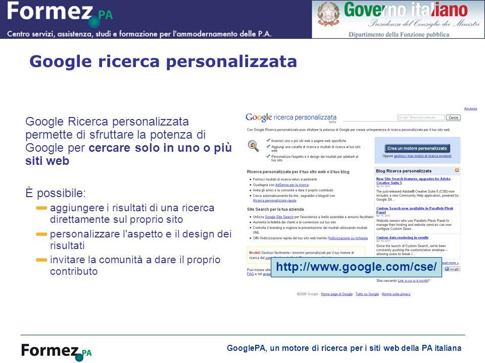 GooglePA, un motore di ricerca per i siti web della PA italiana Google ricerca personalizzata http://www.google.com/cse/ Google Ricerca personalizzata permette di sfruttare la potenza di Google per cercare solo in uno o più siti web È possibile: aggiungere i risultati di una ricerca direttamente sul proprio sito personalizzare l aspetto e il design dei risultati invitare la comunità a dare il proprio contributo