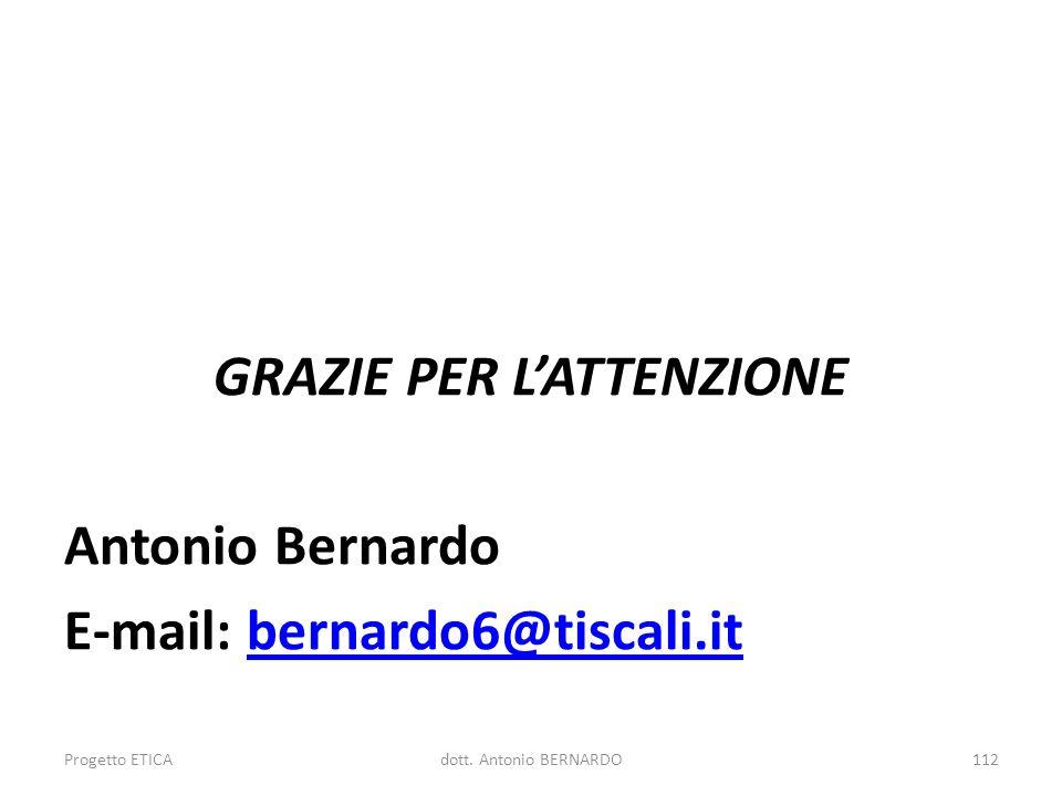 GRAZIE PER LATTENZIONE Antonio Bernardo E-mail: bernardo6@tiscali.itbernardo6@tiscali.it Progetto ETICA112dott. Antonio BERNARDO