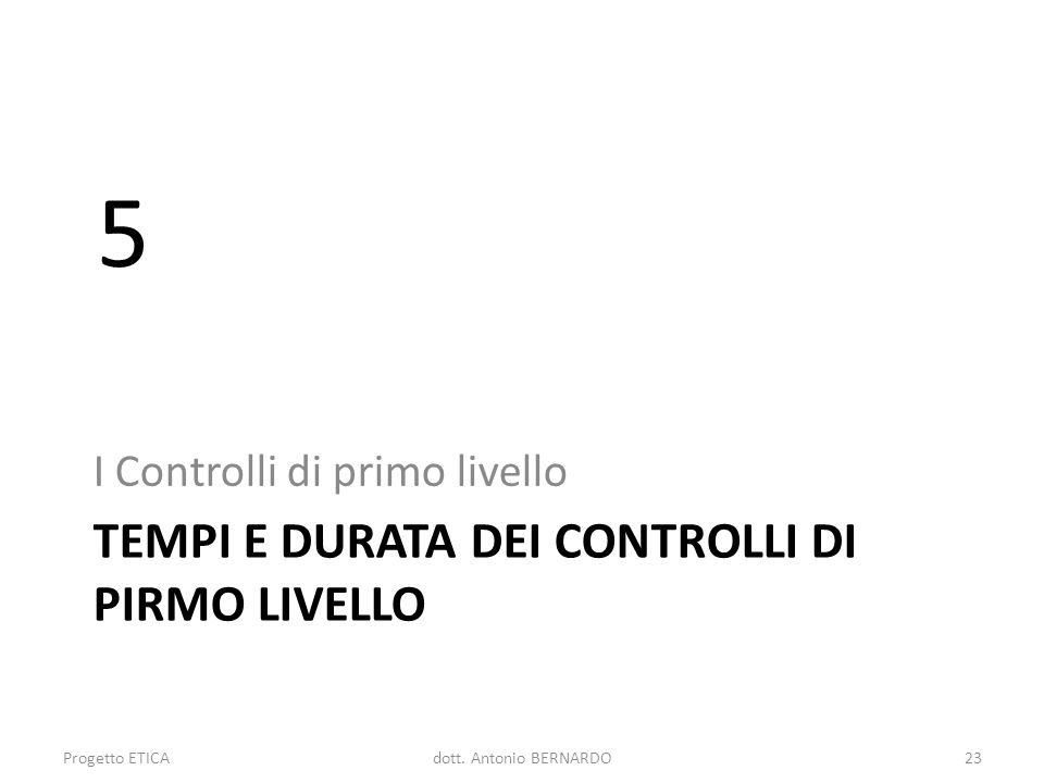 TEMPI E DURATA DEI CONTROLLI DI PIRMO LIVELLO I Controlli di primo livello 5 Progetto ETICA23dott. Antonio BERNARDO