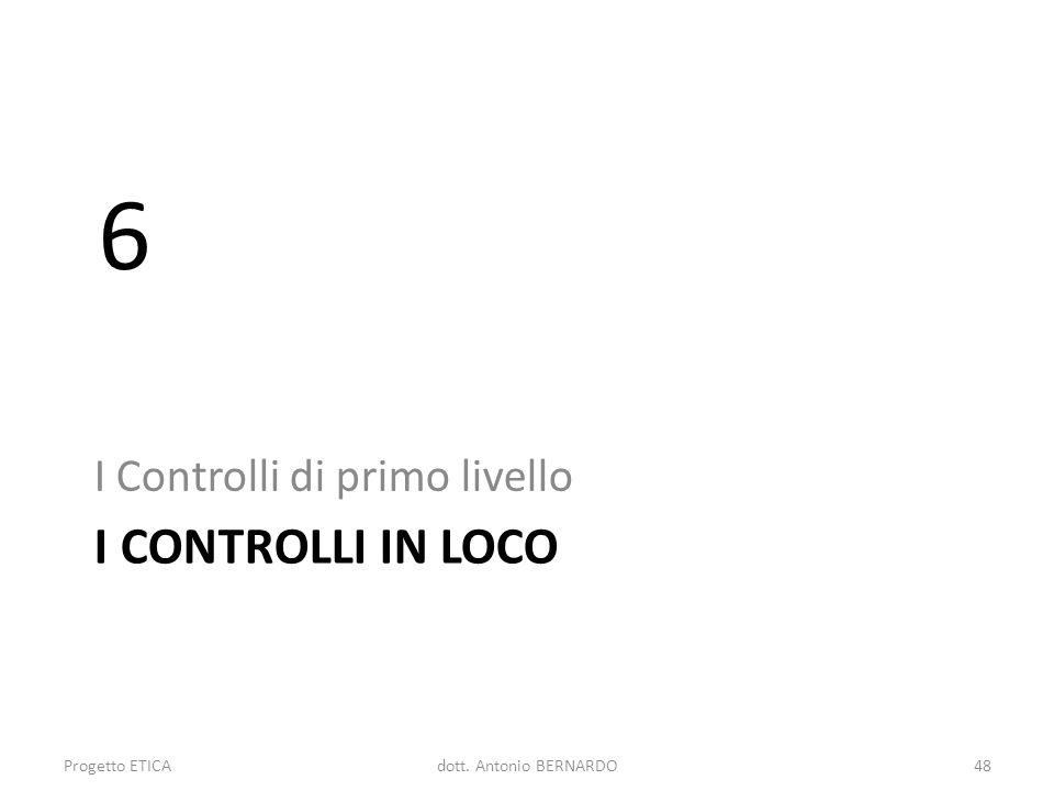 I CONTROLLI IN LOCO I Controlli di primo livello 6 Progetto ETICA48dott. Antonio BERNARDO