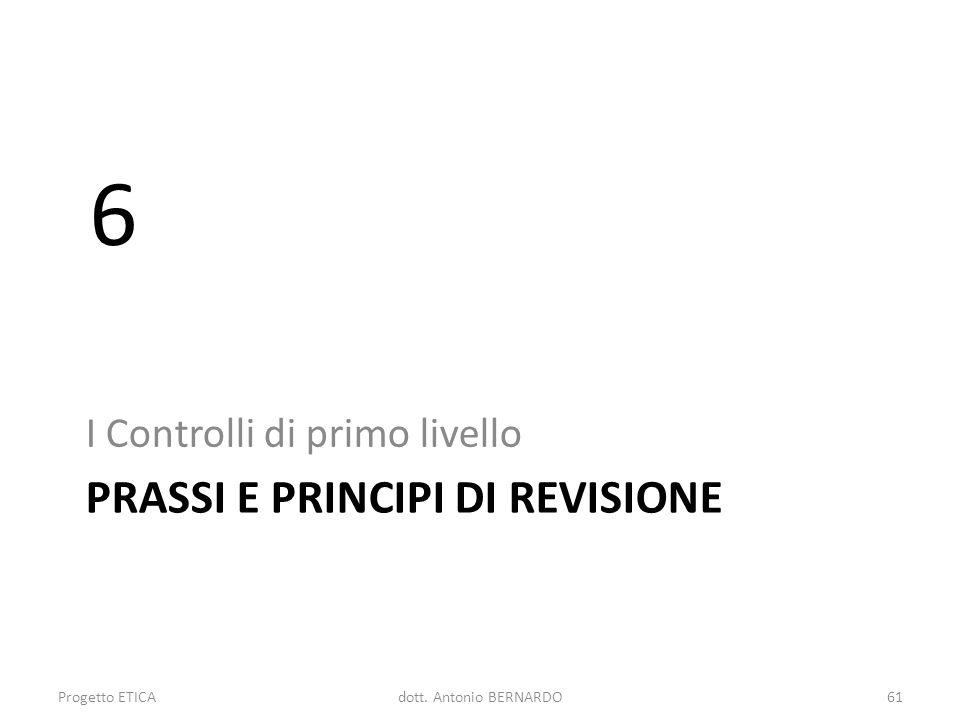 PRASSI E PRINCIPI DI REVISIONE I Controlli di primo livello 6 Progetto ETICA61dott. Antonio BERNARDO