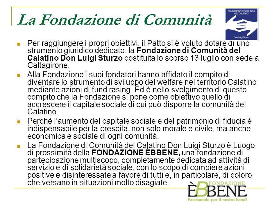 La Fondazione di Comunità Per raggiungere i propri obiettivi, il Patto si è voluto dotare di uno strumento giuridico dedicato: la Fondazione di Comunità del Calatino Don Luigi Sturzo costituita lo scorso 13 luglio con sede a Caltagirone.