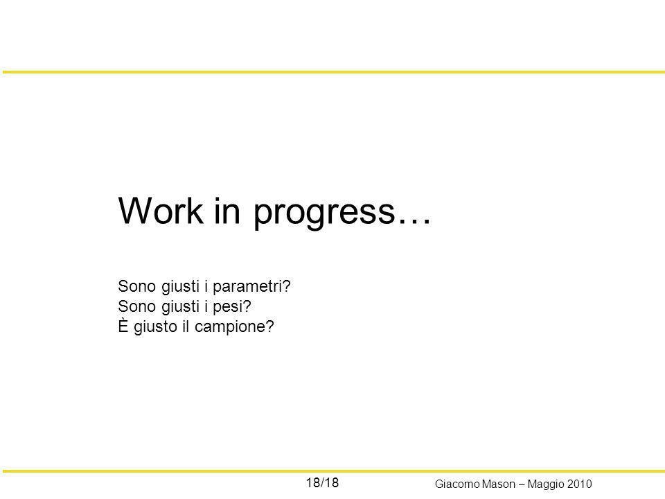 18/18 Giacomo Mason – Maggio 2010 Work in progress… Sono giusti i parametri? Sono giusti i pesi? È giusto il campione?