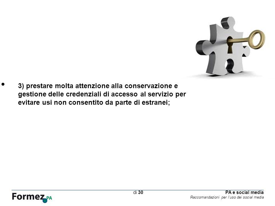 PA e social media Raccomandazioni per luso dei social media /100 di 30 3) prestare molta attenzione alla conservazione e gestione delle credenziali di accesso al servizio per evitare usi non consentito da parte di estranei;