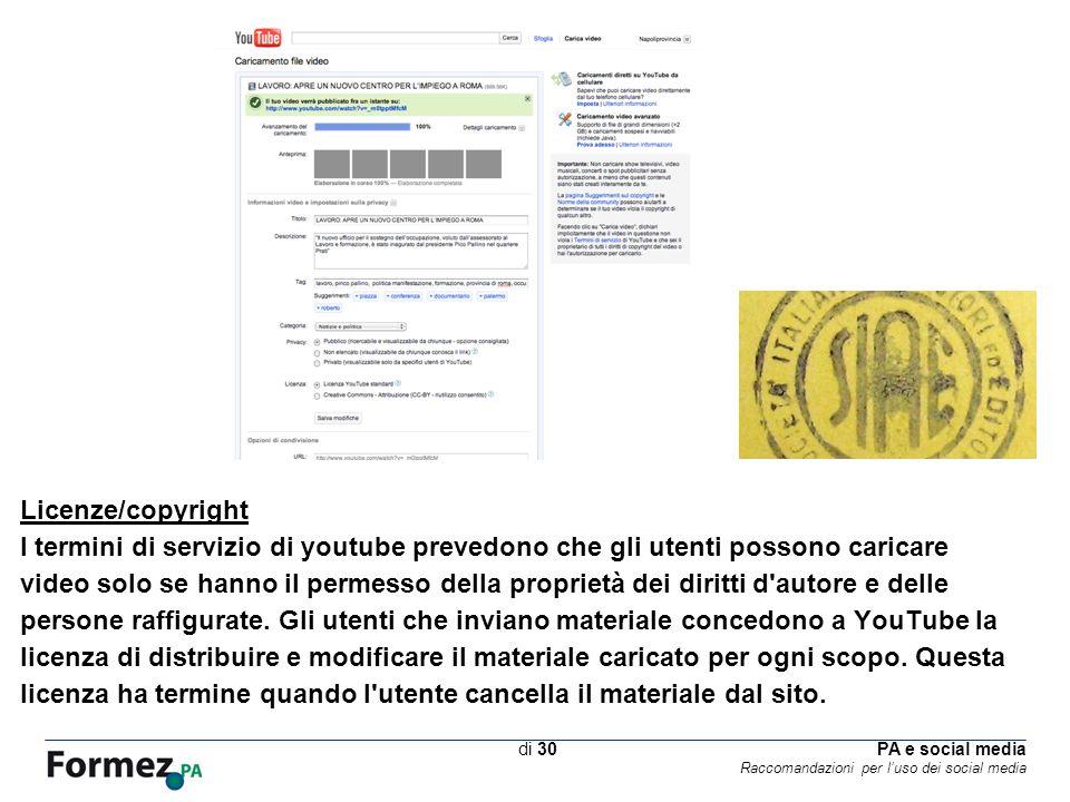 PA e social media Raccomandazioni per luso dei social media /100 di 30 Licenze/copyright I termini di servizio di youtube prevedono che gli utenti possono caricare video solo se hanno il permesso della proprietà dei diritti d autore e delle persone raffigurate.