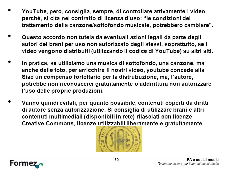 PA e social media Raccomandazioni per luso dei social media /100 di 30 YouTube, però, consiglia, sempre, di controllare attivamente i video, perché, si cita nel contratto di licenza duso: le condizioni del trattamento della canzone/sottofondo musicale, potrebbero cambiare .