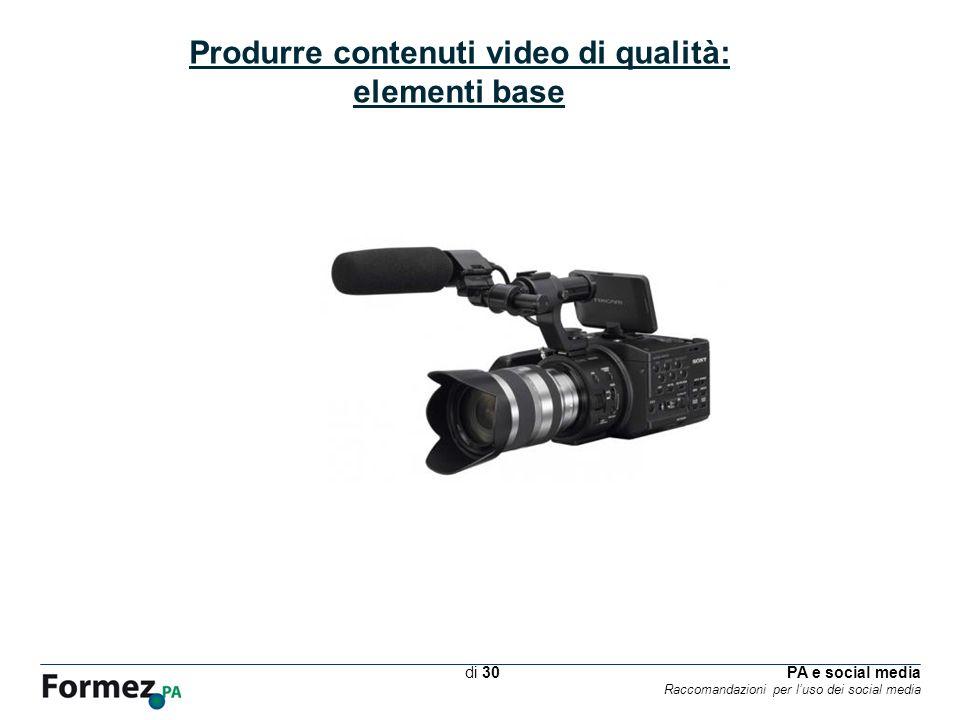 PA e social media Raccomandazioni per luso dei social media /100 di 30 Produrre contenuti video di qualità: elementi base