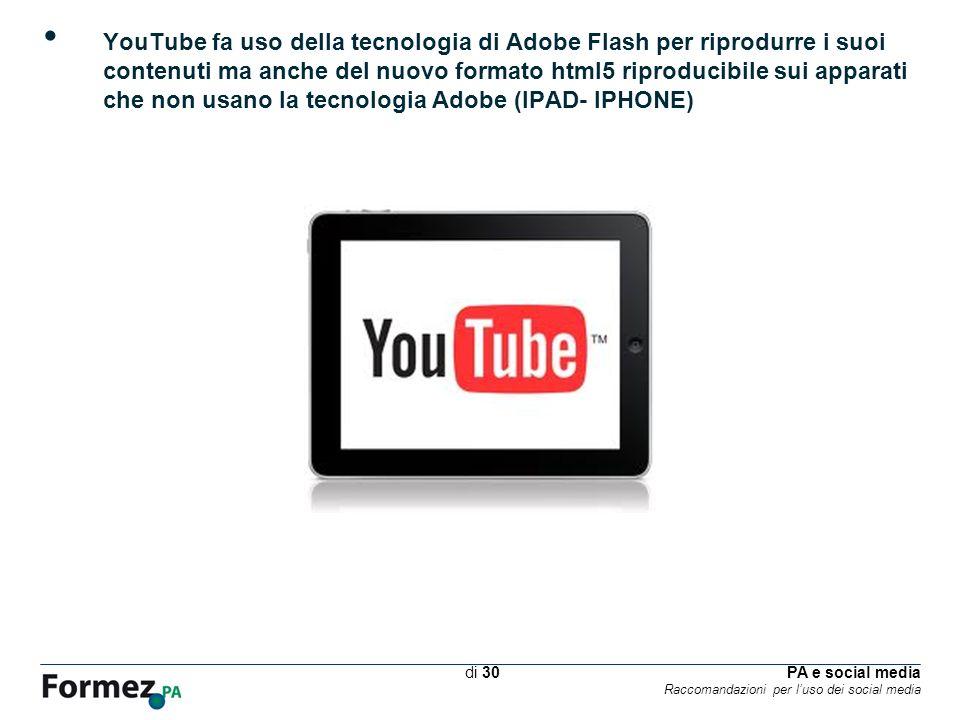 PA e social media Raccomandazioni per luso dei social media /100 di 30 YouTube fa uso della tecnologia di Adobe Flash per riprodurre i suoi contenuti ma anche del nuovo formato html5 riproducibile sui apparati che non usano la tecnologia Adobe (IPAD- IPHONE)