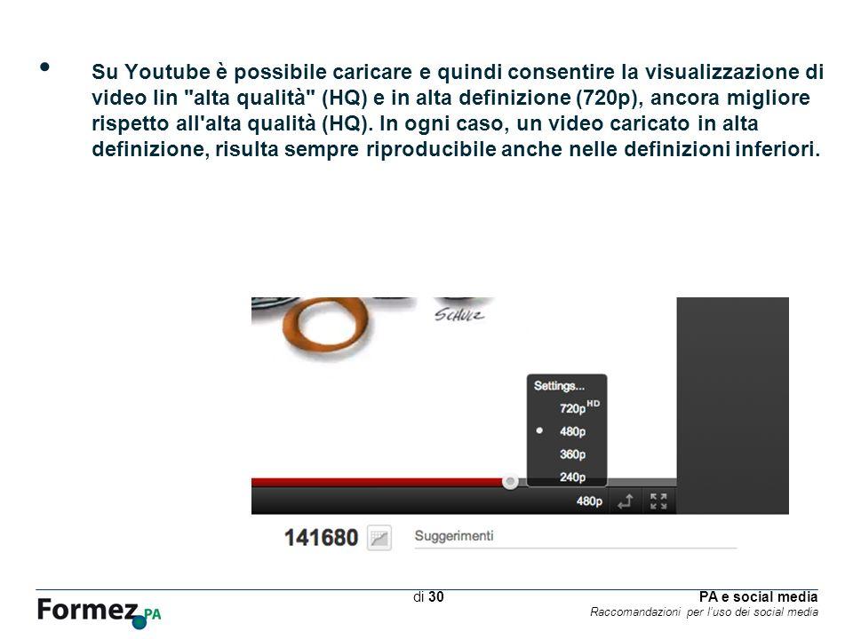 PA e social media Raccomandazioni per luso dei social media /100 di 30 Su Youtube è possibile caricare e quindi consentire la visualizzazione di video lin alta qualità (HQ) e in alta definizione (720p), ancora migliore rispetto all alta qualità (HQ).