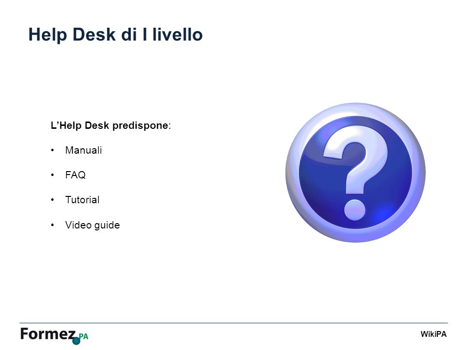 WikiPA Help Desk di I livello LHelp Desk predispone: Manuali FAQ Tutorial Video guide