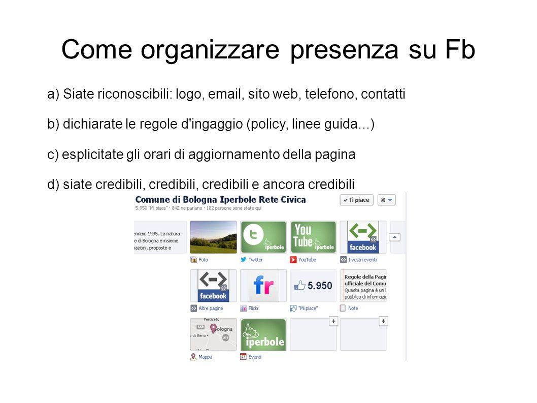 Come organizzare presenza su Fb a) Siate riconoscibili: logo, email, sito web, telefono, contatti b) dichiarate le regole d'ingaggio (policy, linee gu