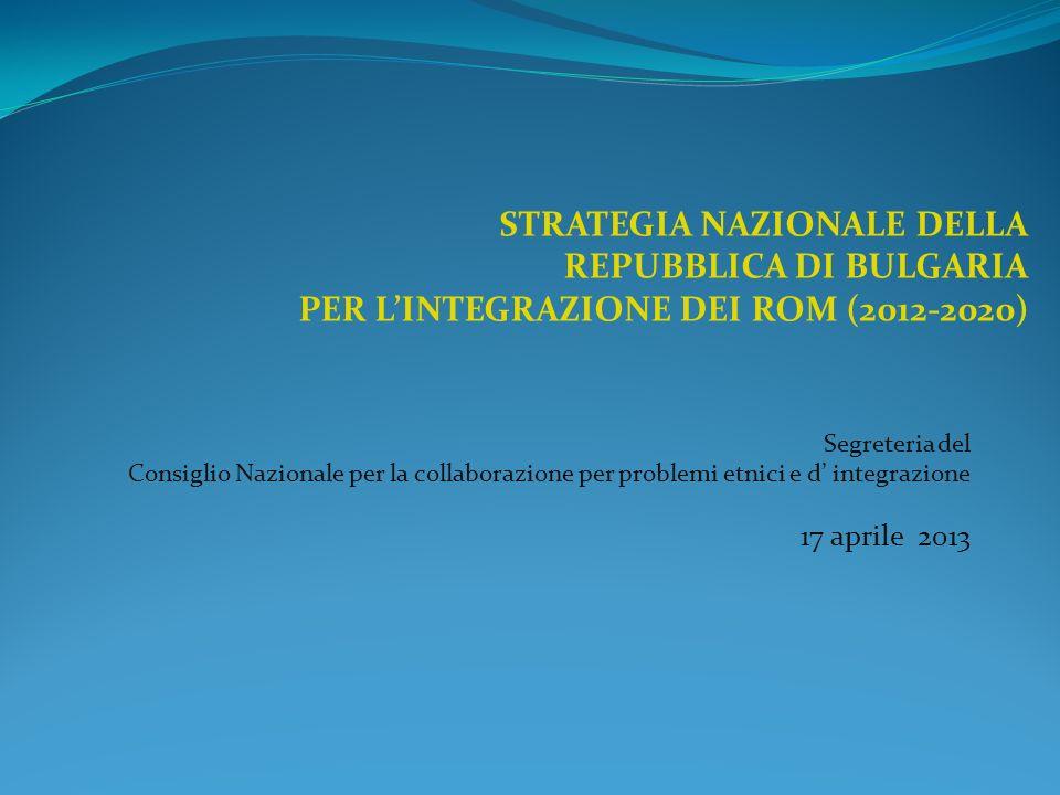 Segreteria del Consiglio Nazionale per la collaborazione per problemi etnici e d integrazione 17 aprile 2013 STRATEGIA NAZIONALE DELLA REPUBBLICA DI BULGARIA PER LINTEGRAZIONE DEI ROM (2012-2020)