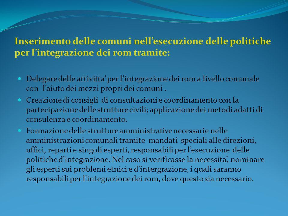 Inserimento delle comuni nellesecuzione delle politiche per lintegrazione dei rom tramite: Delegare delle attivitta per lintegrazione dei rom a livello comunale con laiuto dei mezzi propri dei comuni.