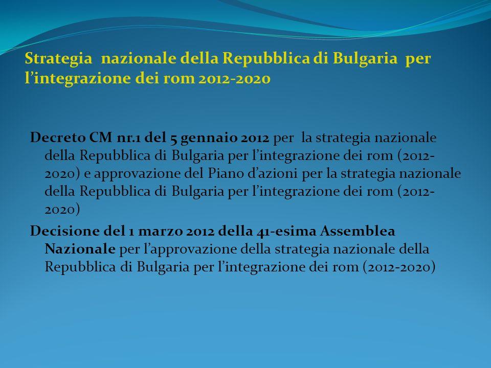 Strategia – piu ampia piattaforma per linclusione dei rom La strategia nazionale della Repubblica di Bulgaria per lintegrazione dei rom (2012-2020) e un documento strategico, espressione dellimpegno politico e la volonta dello stato bulgaro, elaborato in conformita al programma Nazionale delle riforme della Repubblica di Bulgaria(2011-2015) ed al piano nazione di azione inerente alliniziativa «Decennio dellinclusione dei rom 2005-2015» La strategia rappresenta un andamento indirizzato, nel quadro della strategia globale per la lotta con la poverta e lesclusione, il quale non esclude il supporto anche di altri gruppi etnici deboli nelle condizioni disagiate, viventi nella situazione simile a quella dei rom.