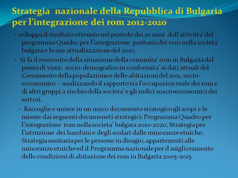 Strategia nazionale della Repubblica di Bulgaria per lintegrazione dei rom 2012-2020 - sviluppa il risultato ottenuto nel periodo dei 10 anni dellattivitta del programma Quadro per lintegrazione paritaria dei rom nella societa bulgara e la sua attualizzazione del 2010.