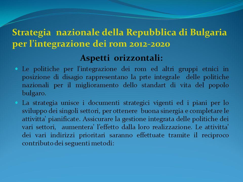 Strategia nazionale della Repubblica di Bulgaria per lintegrazione dei rom 2012-2020 Aspetti orizzontali: Le politiche per lintegrazione dei rom ed altri gruppi etnici in posizione di disagio rappresentano la prte integrale delle politiche nazionali per il miglioramento dello standart di vita del popolo bulgaro.