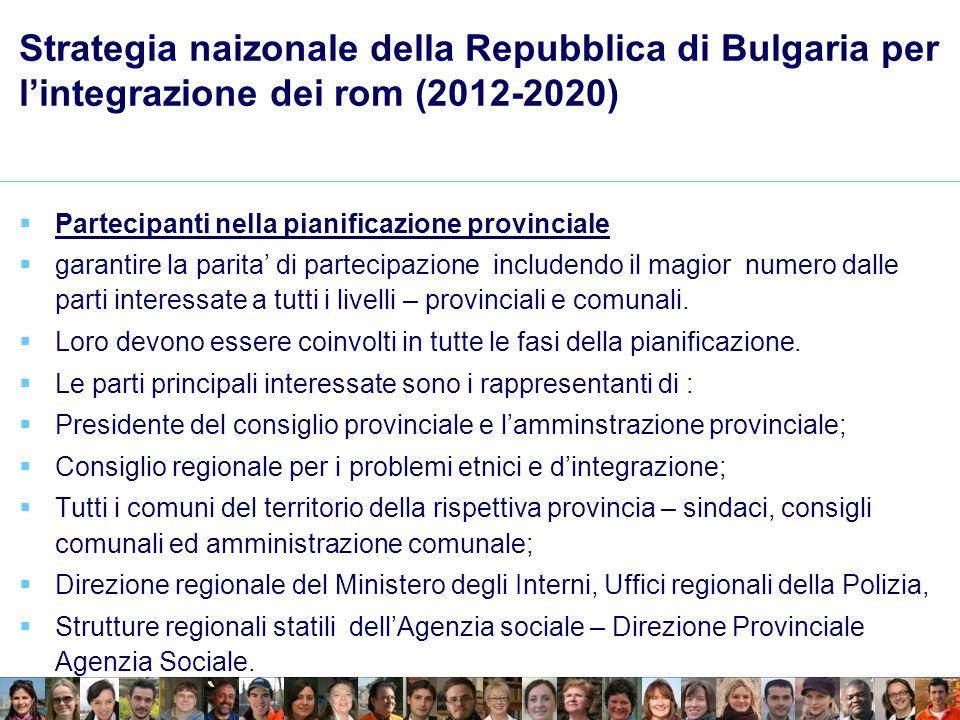 Strategia naizonale della Repubblica di Bulgaria per lintegrazione dei rom (2012-2020) Partecipanti nella pianificazione provinciale garantire la parita di partecipazione includendo il magior numero dalle parti interessate a tutti i livelli – provinciali e comunali.