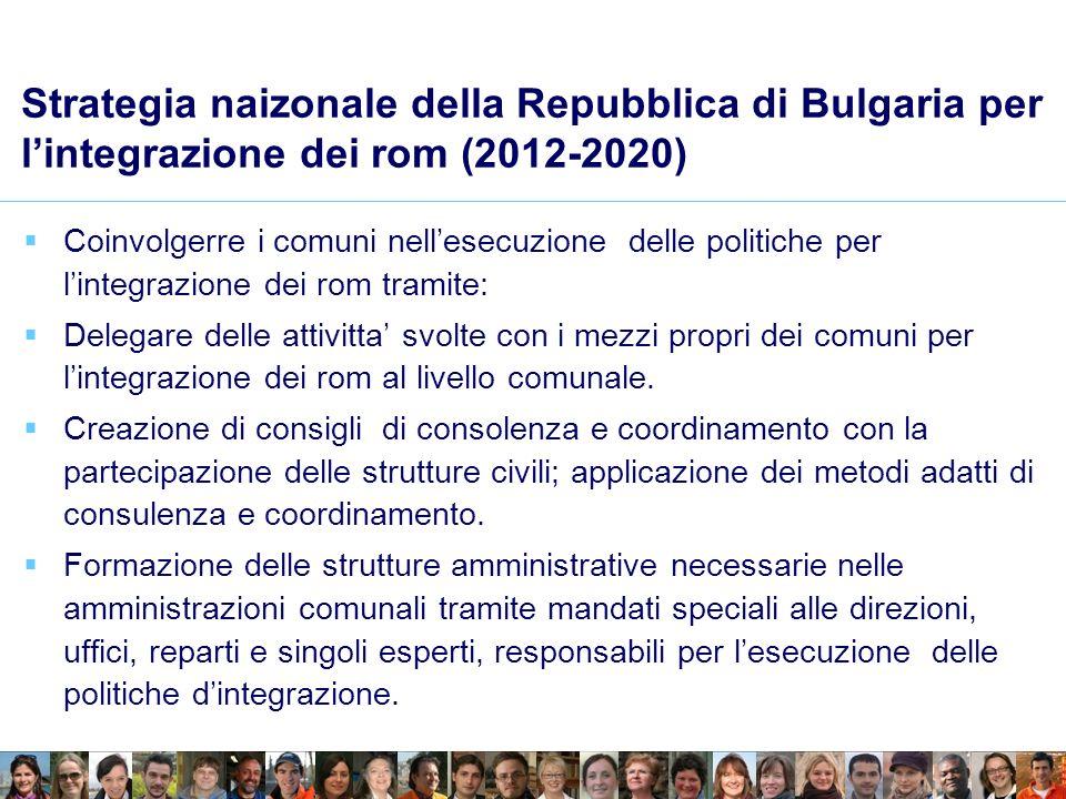 Strategia naizonale della Repubblica di Bulgaria per lintegrazione dei rom (2012-2020) Coinvolgerre i comuni nellesecuzione delle politiche per lintegrazione dei rom tramite: Delegare delle attivitta svolte con i mezzi propri dei comuni per lintegrazione dei rom al livello comunale.