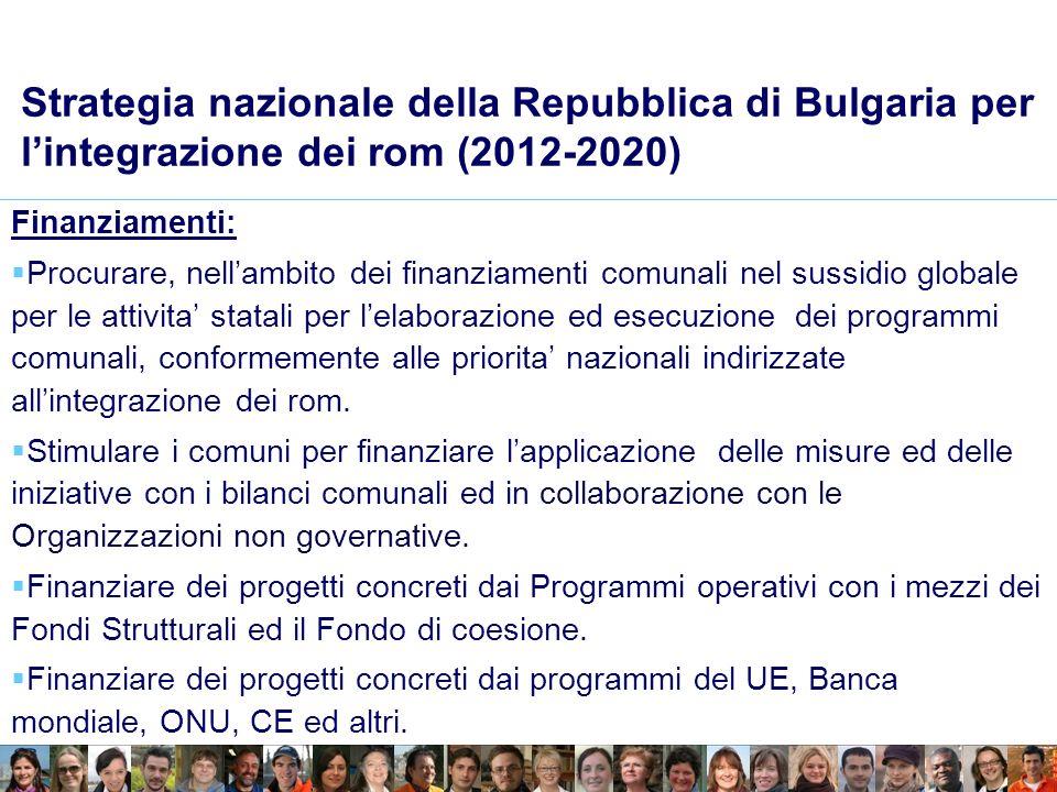 Strategia nazionale della Repubblica di Bulgaria per lintegrazione dei rom (2012-2020) Finanziamenti: Procurare, nellambito dei finanziamenti comunali nel sussidio globale per le attivita statali per lelaborazione ed esecuzione dei programmi comunali, conformemente alle priorita nazionali indirizzate allintegrazione dei rom.