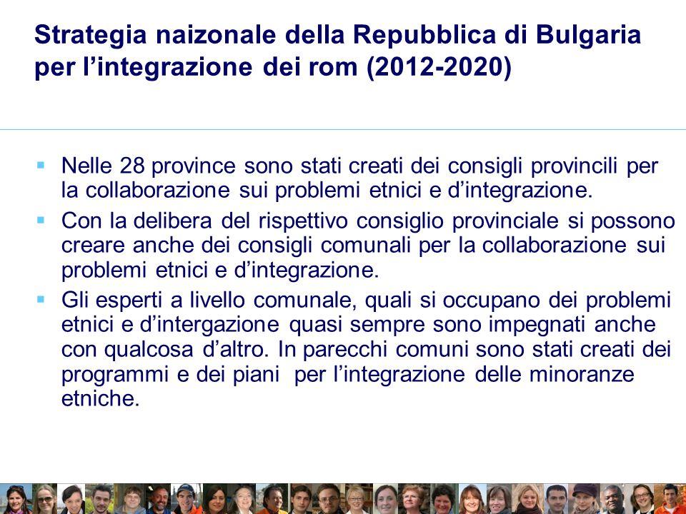 Strategia naizonale della Repubblica di Bulgaria per lintegrazione dei rom (2012-2020) Nelle 28 province sono stati creati dei consigli provincili per la collaborazione sui problemi etnici e dintegrazione.