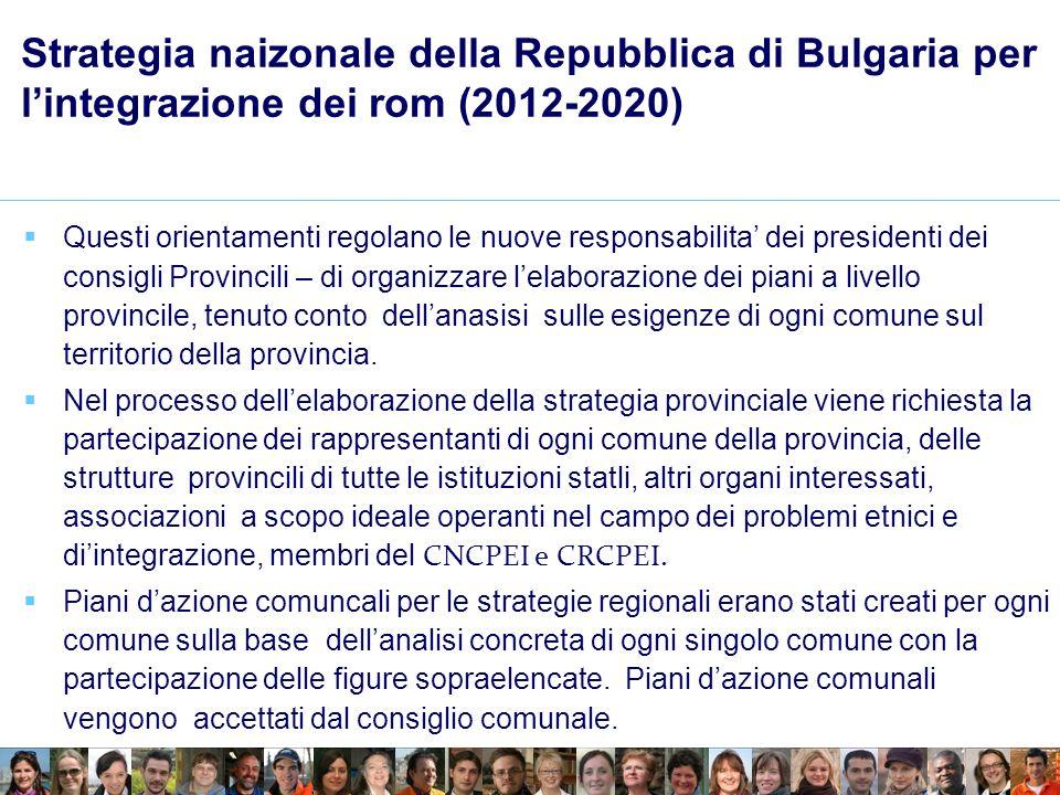 Strategia naizonale della Repubblica di Bulgaria per lintegrazione dei rom (2012-2020) Questi orientamenti regolano le nuove responsabilita dei presidenti dei consigli Provincili – di organizzare lelaborazione dei piani a livello provincile, tenuto conto dellanasisi sulle esigenze di ogni comune sul territorio della provincia.